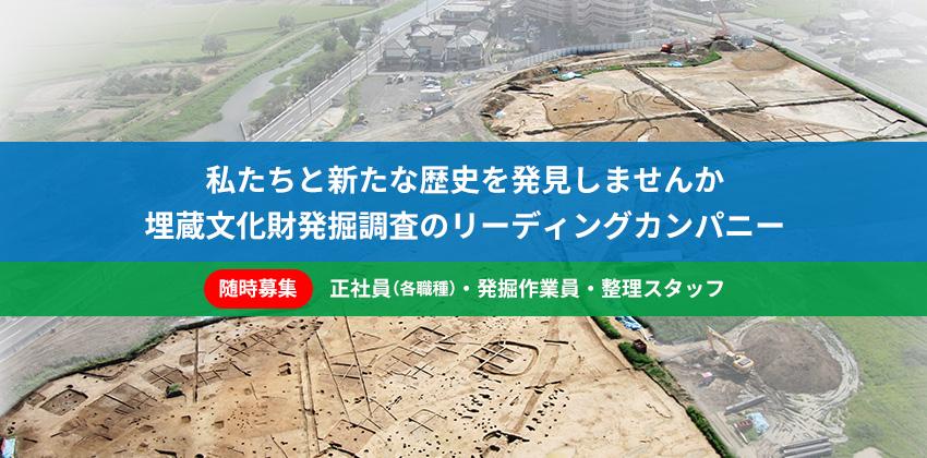 私たちと新たな歴史を発見しませんか 埋蔵文化財発掘調査のリーディングカンパニー | 随時募集:正社員(各職種)・発掘作業員・整理スタッフ